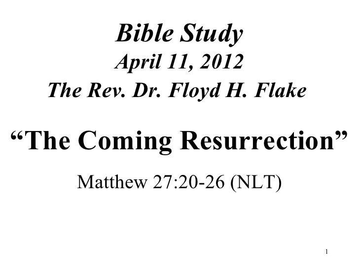 "Bible Study        April 11, 2012  The Rev. Dr. Floyd H. Flake""The Coming Resurrection""     Matthew 27:20-26 (NLT)        ..."