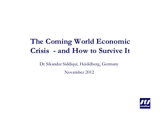 The Coming World EconomicCrisis - and How to Survive It  Dr Sikandar Siddiqui, Heidelberg, Germany              November 2...