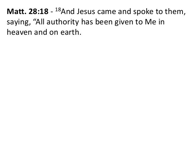 """Matt. 28:18 - 18And Jesus came and spoke to them, saying, """"All authority has been given to Me in heaven and on earth."""