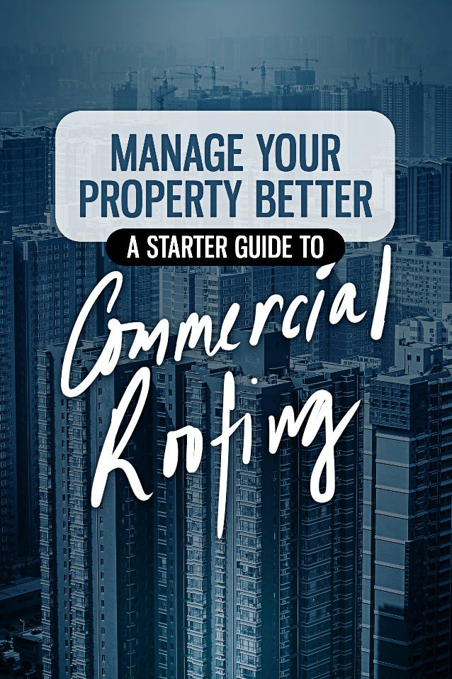 MANAGE YOUR PROPERTY BETTER: A STARTER GUIDE TO COMMERCIAL ROOFING