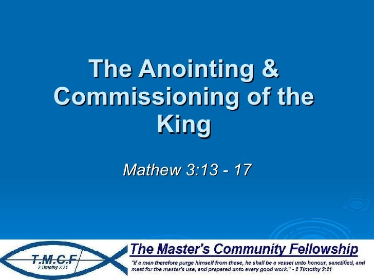 The Anointing & Commissioning of the King Mathew 3:13 - 17