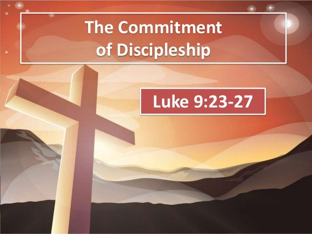 The Commitment of Discipleship Luke 9:23-27