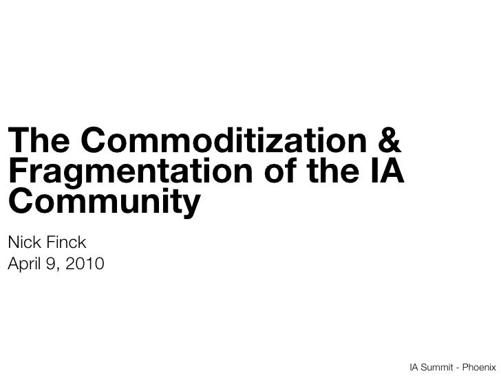The Commoditization & Fragmentation of the IA Community Nick Finck April 9, 2010                               IA Summit -...