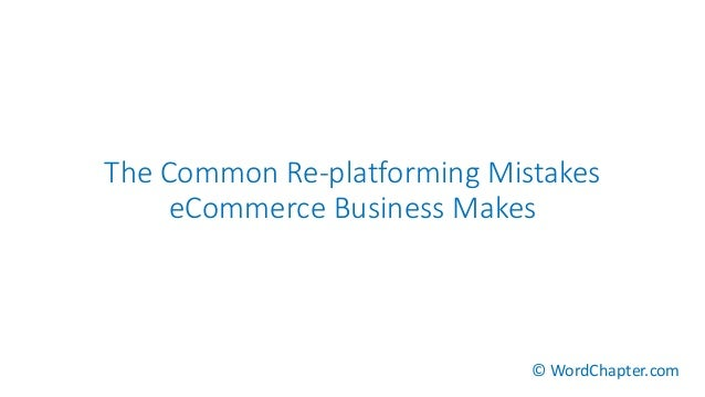 The Common Re-platforming Mistakes eCommerce Business Makes © WordChapter.com