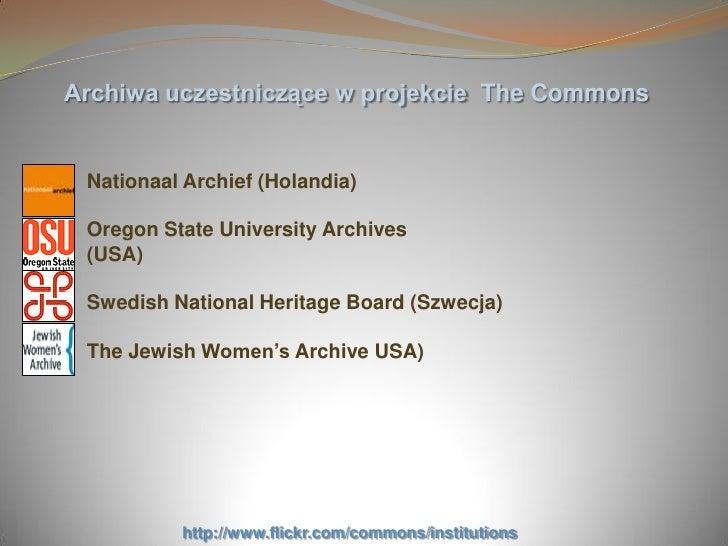 Archiwa uczestniczące w projekcie The Commons    Nationaal Archief (Holandia)   Oregon State University Archives  (USA)   ...