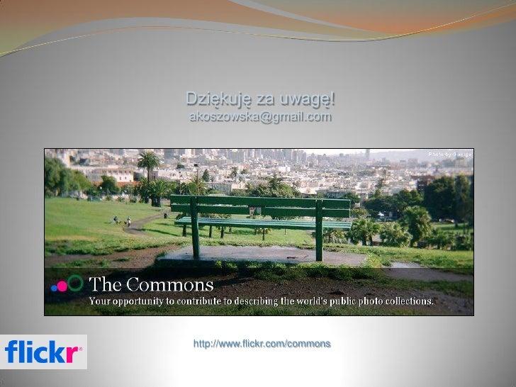 Dziękuję za uwagę! akoszowska@gmail.com     http://www.flickr.com/commons