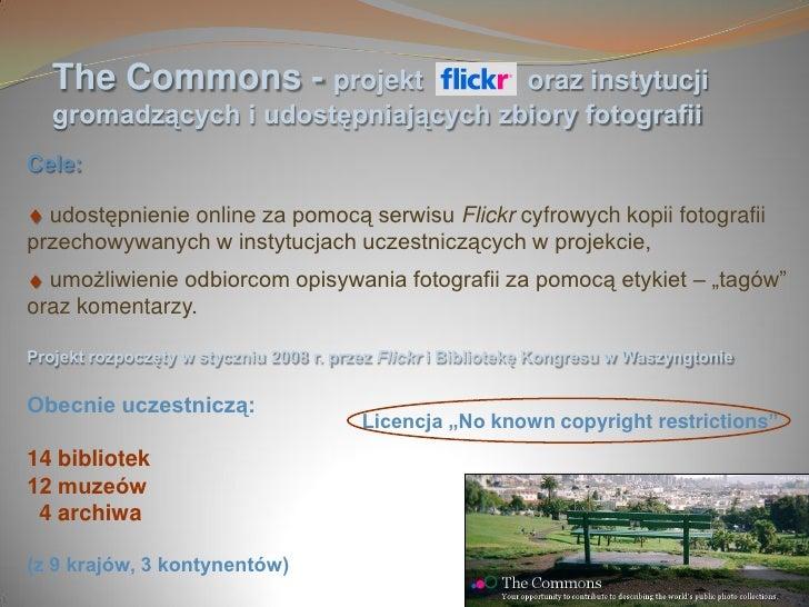 The Commons - projekt             oraz instytucji    gromadzących i udostępniających zbiory fotografii Cele:    udostępnie...