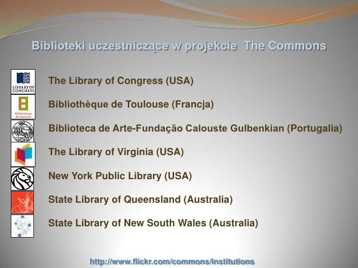 Biblioteki uczestniczące w projekcie The Commons    The Library of Congress (USA)    Bibliothèque de Toulouse (Francja)   ...