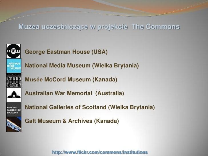 Muzea uczestniczące w projekcie The Commons    George Eastman House (USA)   National Media Museum (Wielka Brytania)   Musé...