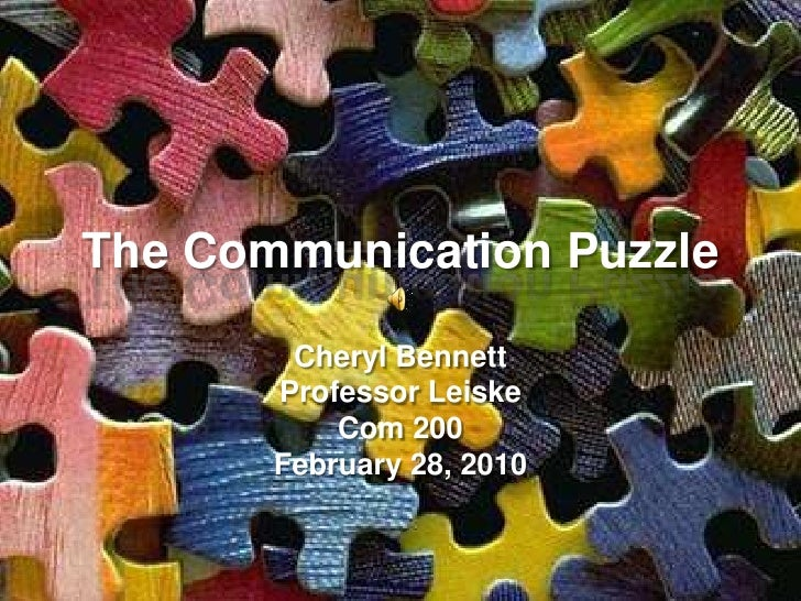 The Communication Puzzle          Cheryl Bennett        Professor Leiske            Com 200        February 28, 2010