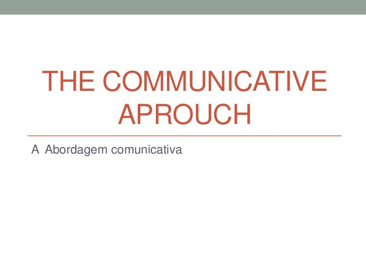 THE COMMUNICATIVE      APROUCHA Abordagem comunicativa