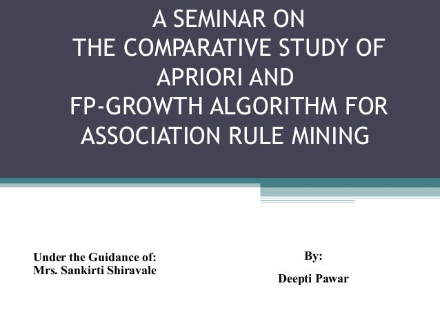A SEMINAR ON      THE COMPARATIVE STUDY OF             APRIORI AND      FP-GROWTH ALGORITHM FOR       ASSOCIATION RULE MIN...