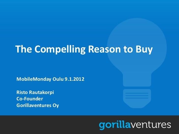 The Compelling Reason to BuyMobileMonday Oulu 9.1.2012Risto RautakorpiCo-FounderGorillaventures Oy