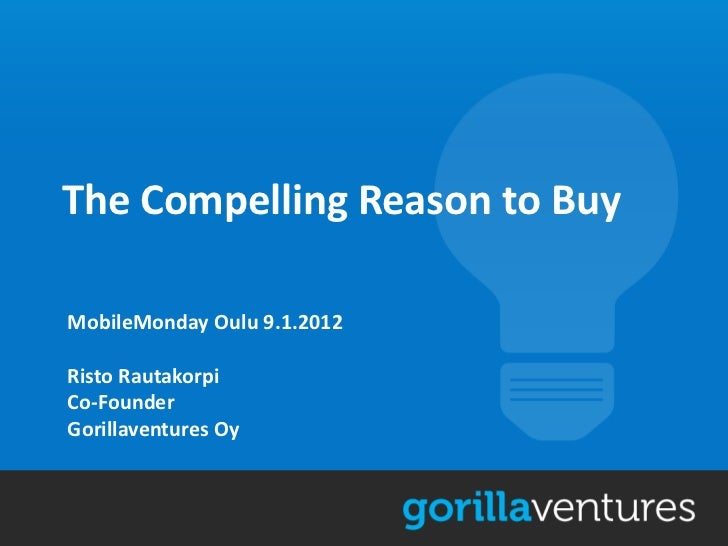 The Compelling Reason to BuyMobileMonday Oulu 9.1.2012Risto RautakorpiCo-FounderGorillaventures Oy