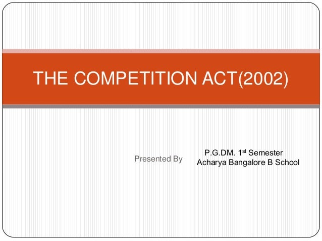 THE COMPETITION ACT(2002)  Presented By  P.G.DM. 1st Semester  Acharya Bangalore B School