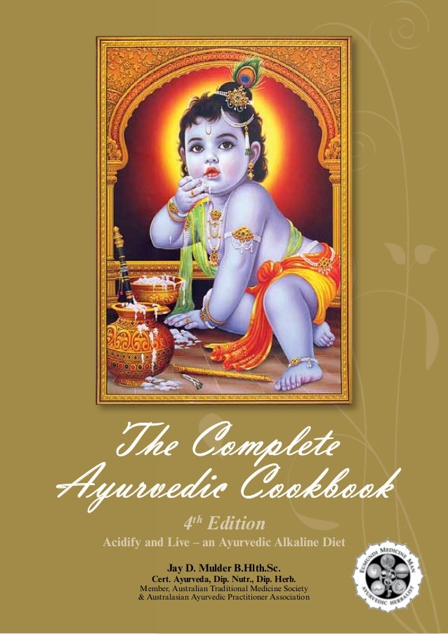 The Complete Ayurvedic Cookbook 4th Edition Acidify and Live – an Ayurvedic Alkaline Diet Jay D. Mulder B.Hlth.Sc. Cert. A...