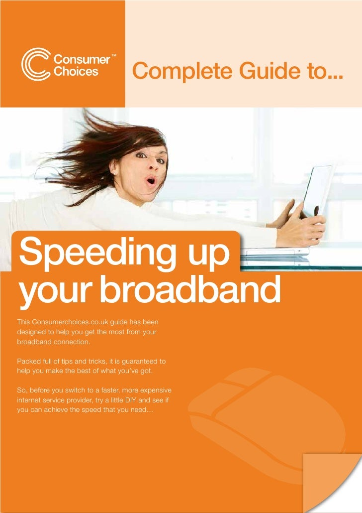 Complete Guide to...     Speeding up your broadband This Consumerchoices.co.uk guide has been designed to help you get the...