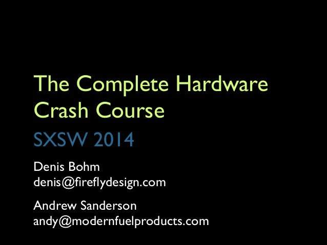 The Complete Hardware Crash Course SXSW 2014 Denis Bohm