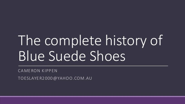 The complete history of Blue Suede Shoes CAMERON KIPPEN TOESLAYER2000@YAHOO.COM.AU
