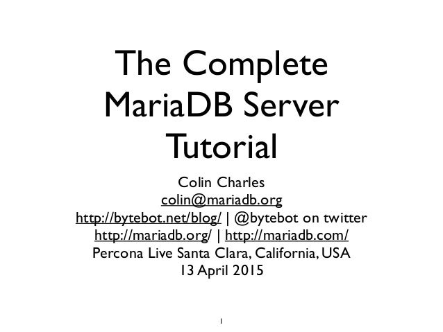 The Complete MariaDB Server Tutorial Colin Charles	  colin@mariadb.org 	  http://bytebot.net/blog/ | @bytebot on twitter	 ...