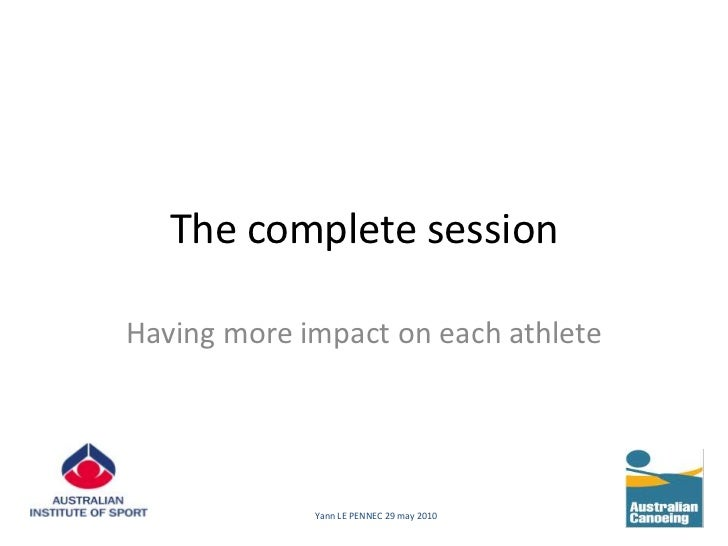 The complete session<br />Having more impact on each athlete<br />Yann LE PENNEC 29 may 2010<br />