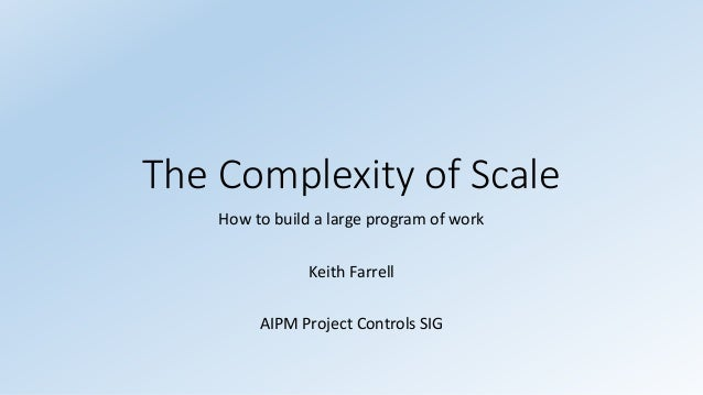 The Complexity of Scale How to build a large program of work Keith Farrell AIPM Project Controls SIG