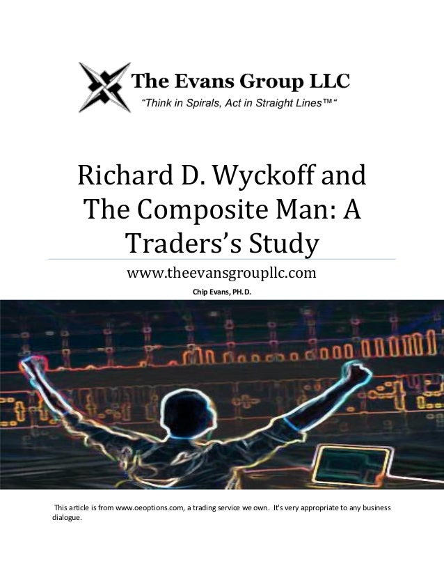 Richard D. Wyckoff and The Composite Man: A Traders's Study www.theevansgroupllc.com Chip Evans, PH.D.  This article is fr...