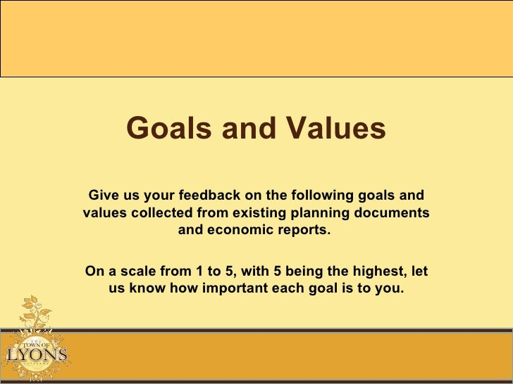 Goals and Values Give us your feedback on the following goals and values collected from existing planning documents and ec...