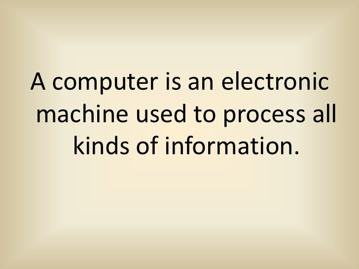 A computer is an electronicmachine used to process all    kinds of information.