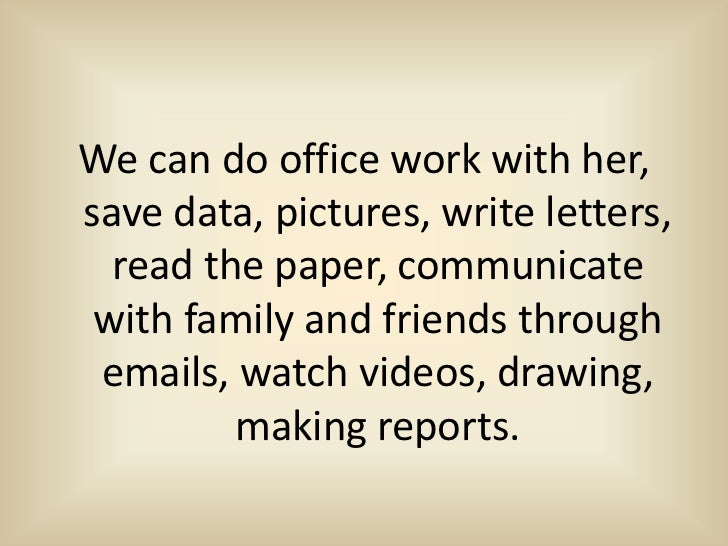 We can do office work with her,save data, pictures, write letters,  read the paper, communicate with family and friends th...