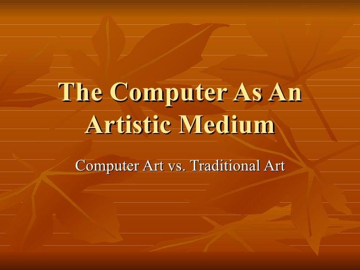 The Computer As An   Artistic Medium  Computer Art vs. Traditional Art