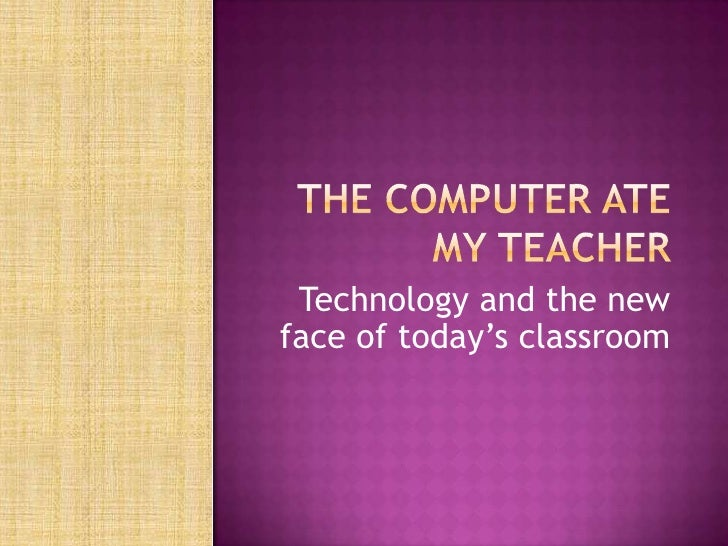 The Computer Ate My Teacher<br />Technology and the new face of today's classroom<br />