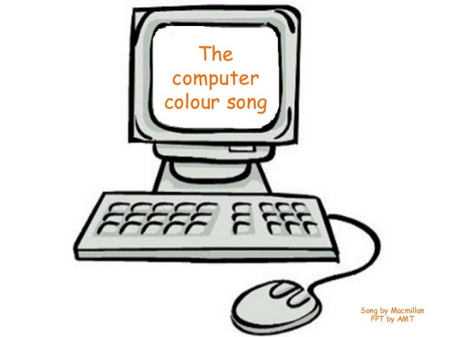 The computercolour song              Song by Macmillan                PPT by AMT