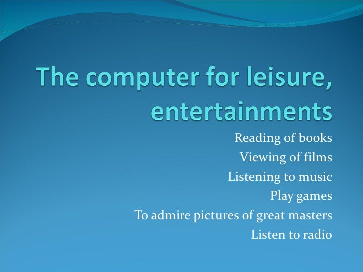 Reading of books Viewing of films Listening to music Play games To admire pictures of great masters Listen to radio