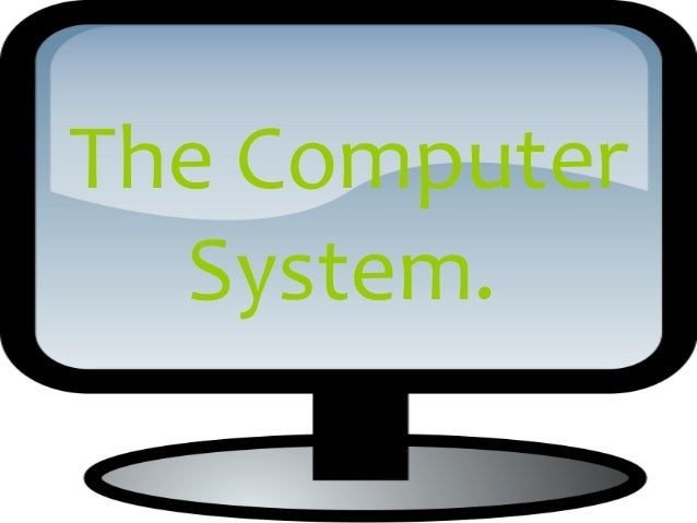 The Computer  System.