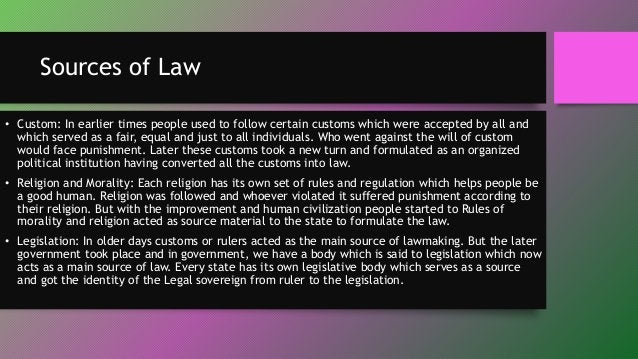 Sources of Law • Custom: In earlier times people used to follow certain customs which were accepted by all and which serve...