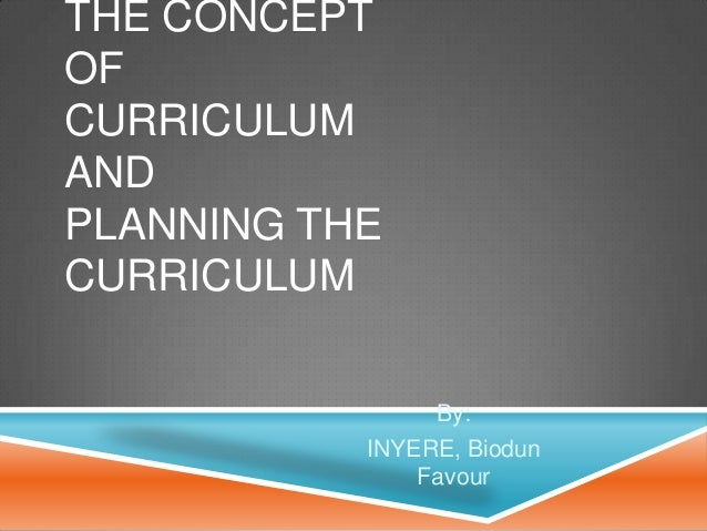 THE CONCEPT OF CURRICULUM AND PLANNING THE CURRICULUM By: INYERE, Biodun Favour