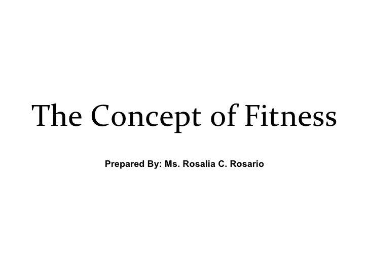 The Concept of Fitness Prepared By: Ms. Rosalia C. Rosario