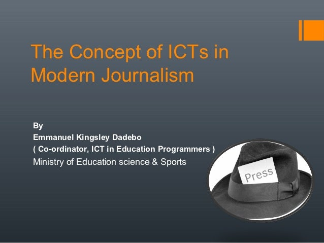 The Concept of ICTs inModern JournalismByEmmanuel Kingsley Dadebo( Co-ordinator, ICT in Education Programmers )Ministry of...