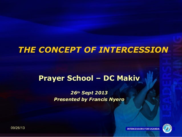 1 THE CONCEPT OF INTERCESSION Prayer School – DC Makiv 26th Sept 2013 Presented by Francis Nyero 09/26/13