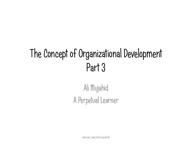 The Concept of Organizational Development Part 3 Ali Mujahid A Perpetual Learner about.me/alimujahid
