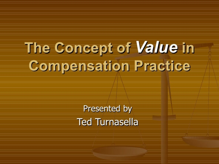 The Concept of Value in Compensation Practice          Presented by        Ted Turnasella