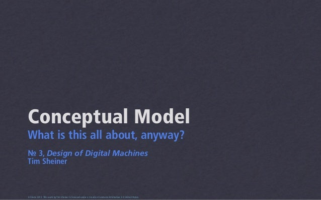 Conceptual ModelWhat is this all about, anyway?№ 3, Design of Digital MachinesTim Sheiner0.5beta 2013 This work by Tim She...