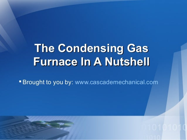 The Condensing GasThe Condensing Gas Furnace In A NutshellFurnace In A Nutshell Brought to you by: www.cascademechanical....
