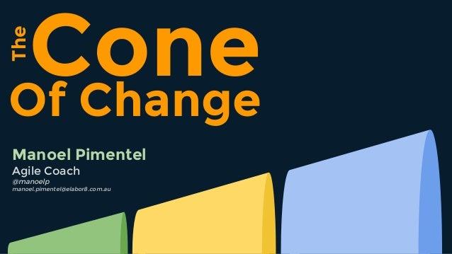 Of Change The Cone Manoel Pimentel Agile Coach @manoelp manoel.pimentel@elabor8.com.au