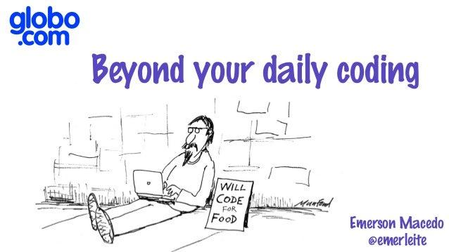 Beyond your daily coding Emerson Macedo @emerleite