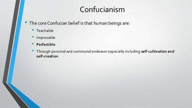 Confucianism • The core Confucian belief is that human beings are: • Teachable • Improvable • Perfectible • Through person...