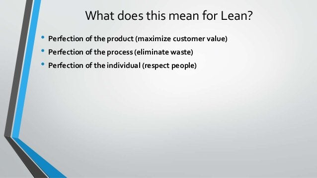 What does this mean for Lean? • Perfection of the product (maximize customer value) • Perfection of the process (eliminate...