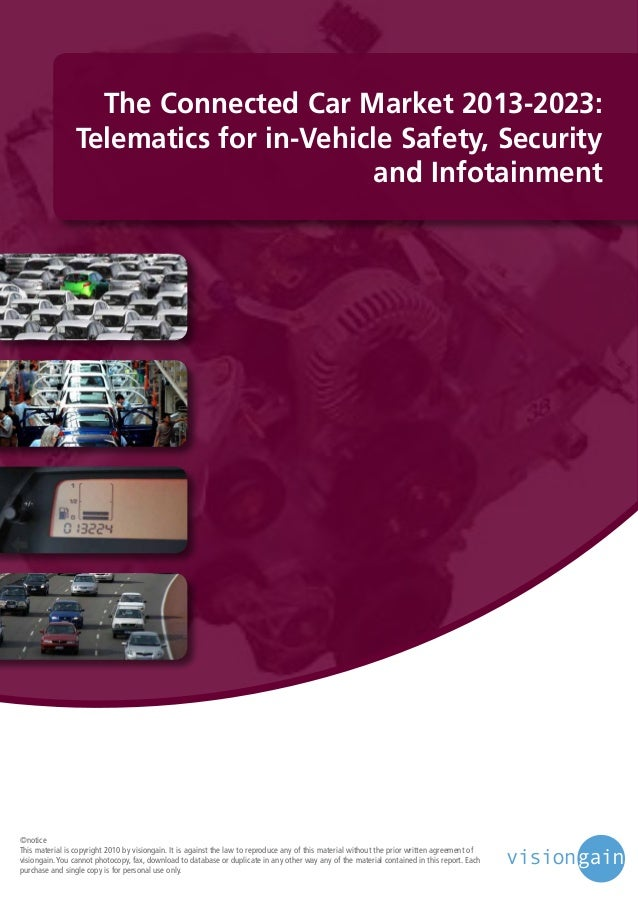 The Connected Car Market 2013-2023: Telematics for in-Vehicle Safety, Security and Infotainment  ©notice This material is ...