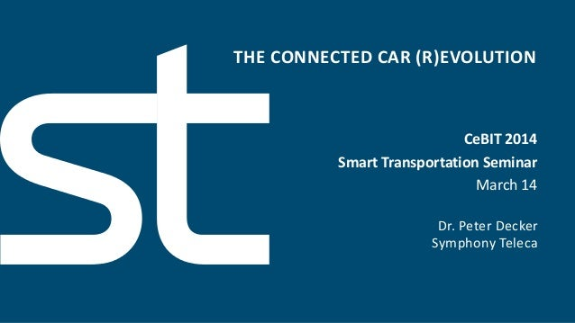 THE CONNECTED CAR (R)EVOLUTION Dr. Peter Decker Symphony Teleca CeBIT 2014 Smart Transportation Seminar March 14